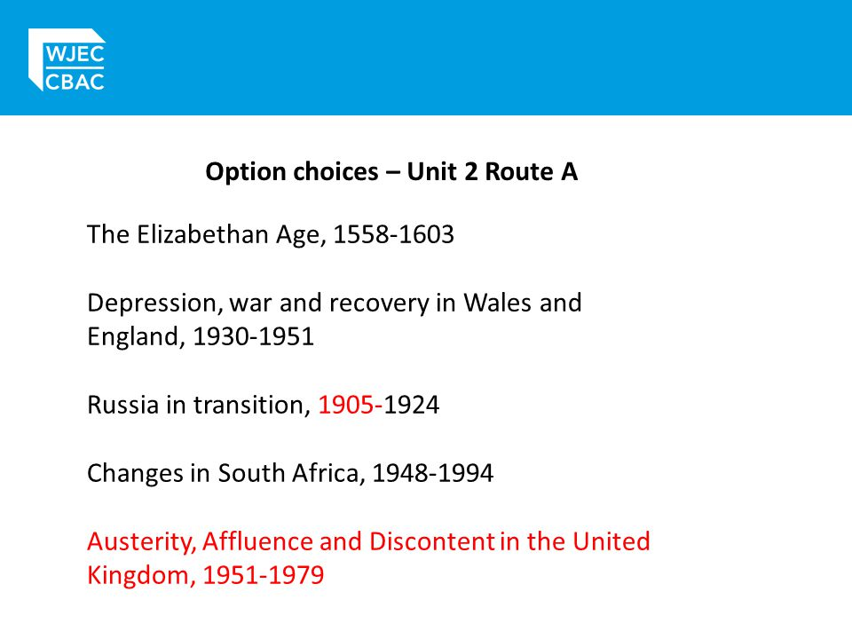 Option choices – Unit 2 Route A The Elizabethan Age, 1558-1603 Depression, war and recovery in Wales and England, 1930-1951 Russia in transition, 1905-1924 Changes in South Africa, 1948-1994 Austerity, Affluence and Discontent in the United Kingdom, 1951-1979