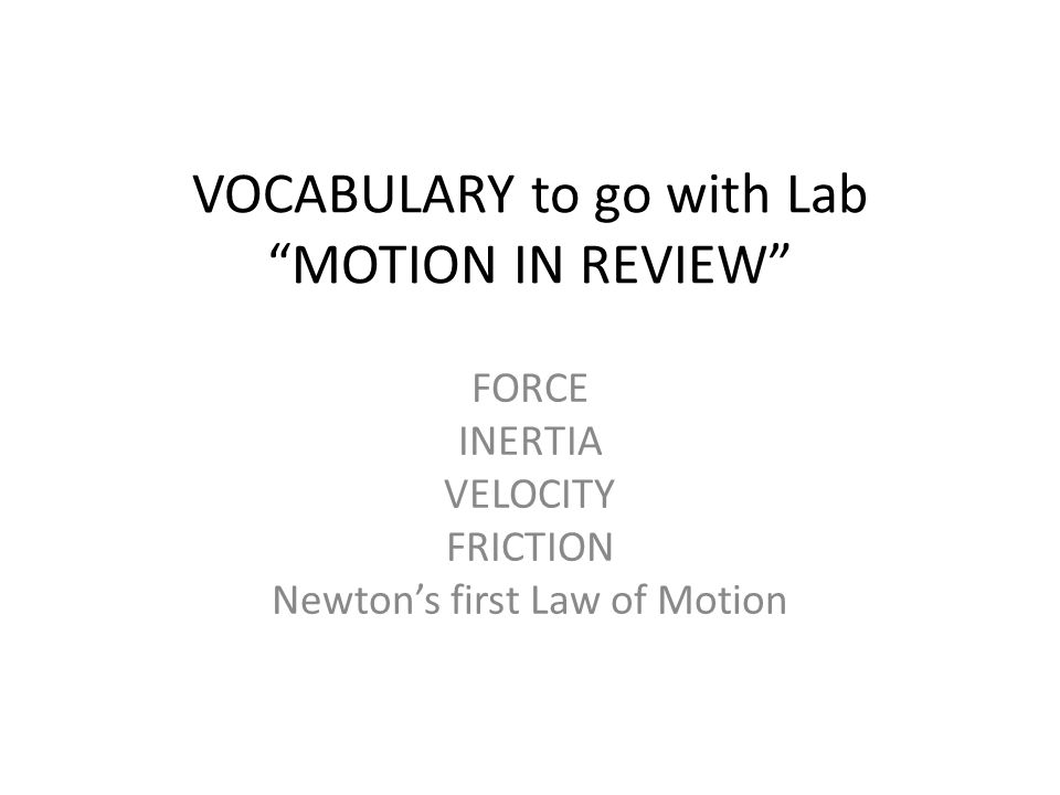 VOCABULARY to go with Lab MOTION IN REVIEW FORCE INERTIA VELOCITY FRICTION Newton's first Law of Motion