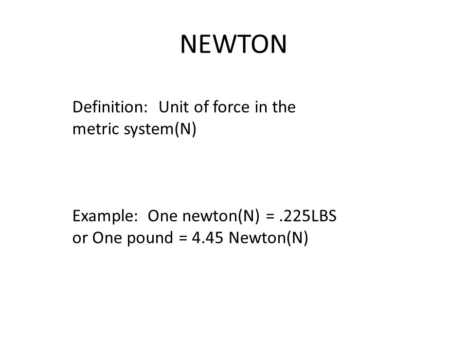 NEWTON Definition: Unit of force in the metric system(N) Example: One newton(N) =.225LBS or One pound = 4.45 Newton(N)