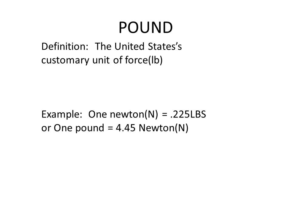 POUND Definition: The United States's customary unit of force(lb) Example: One newton(N) =.225LBS or One pound = 4.45 Newton(N)