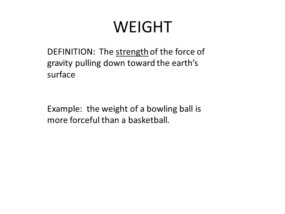 WEIGHT DEFINITION: The strength of the force of gravity pulling down toward the earth's surface Example: the weight of a bowling ball is more forceful than a basketball.