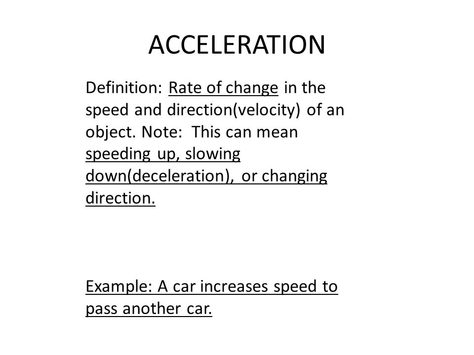 ACCELERATION Definition: Rate of change in the speed and direction(velocity) of an object.