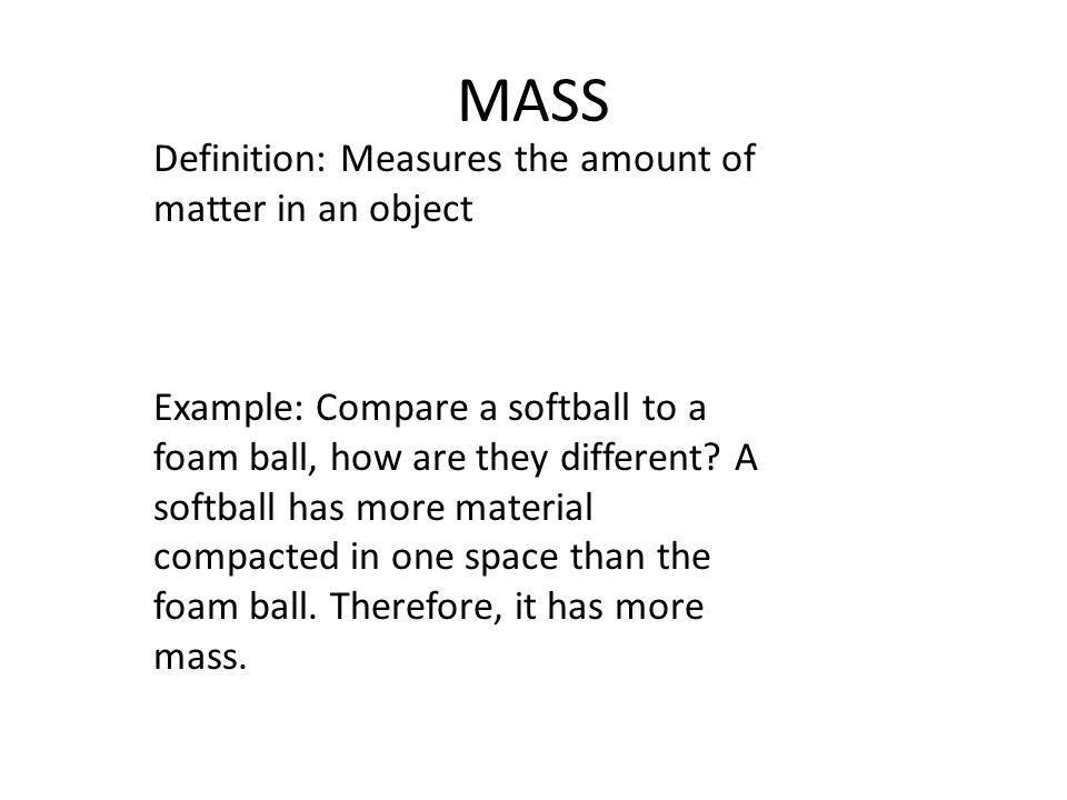 MASS Definition: Measures the amount of matter in an object Example: Compare a softball to a foam ball, how are they different.