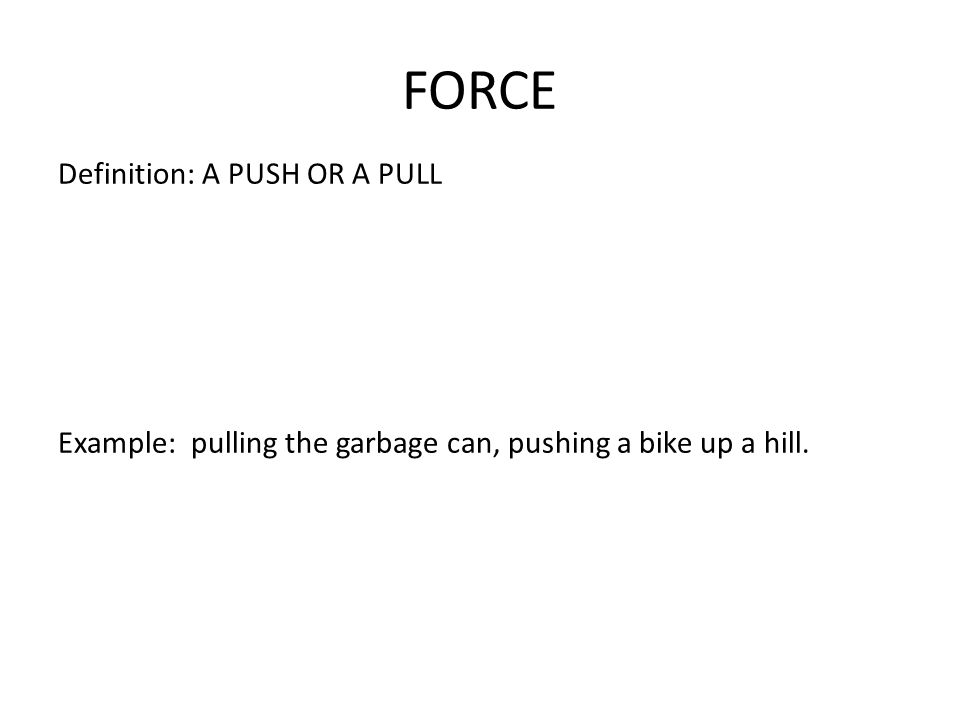 FORCE Definition: A PUSH OR A PULL Example: pulling the garbage can, pushing a bike up a hill.