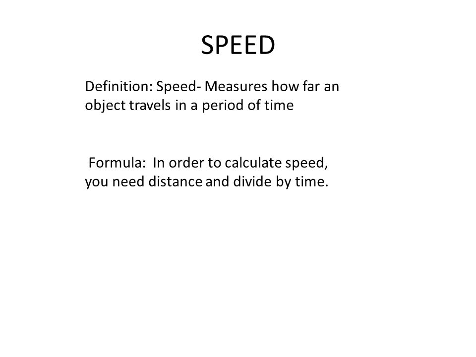 SPEED Definition: Speed- Measures how far an object travels in a period of time Formula: In order to calculate speed, you need distance and divide by time.