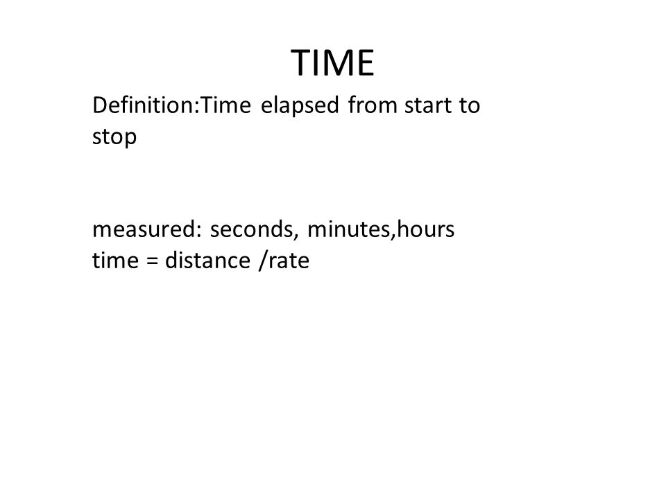 TIME Definition:Time elapsed from start to stop measured: seconds, minutes,hours time = distance /rate