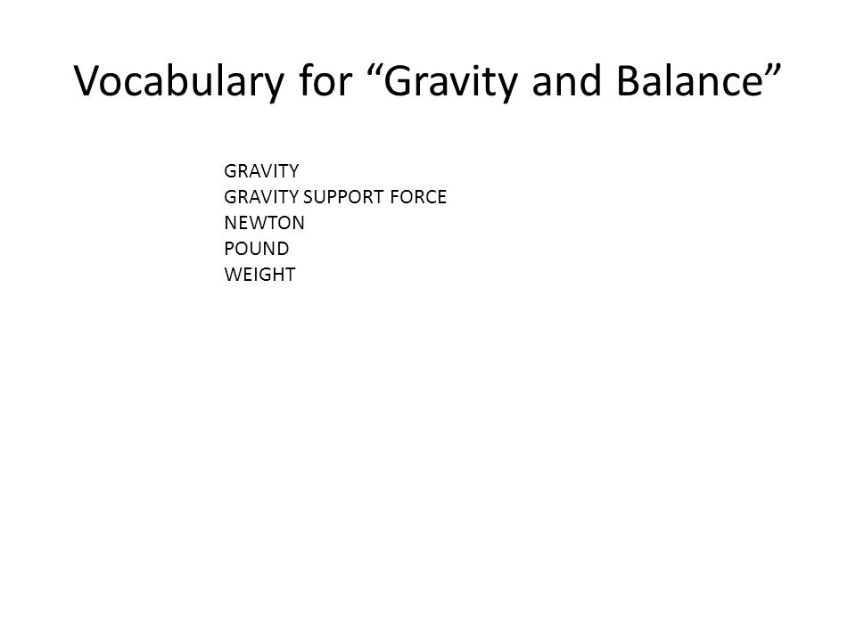 Vocabulary for Gravity and Balance GRAVITY GRAVITY SUPPORT FORCE NEWTON POUND WEIGHT