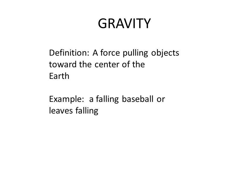 GRAVITY Definition: A force pulling objects toward the center of the Earth Example: a falling baseball or leaves falling