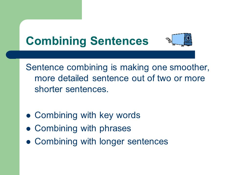 Combining with KEY WORDS Use a key word: Ideas included in short sentences can be combined by moving a key word from one sentence to the other.