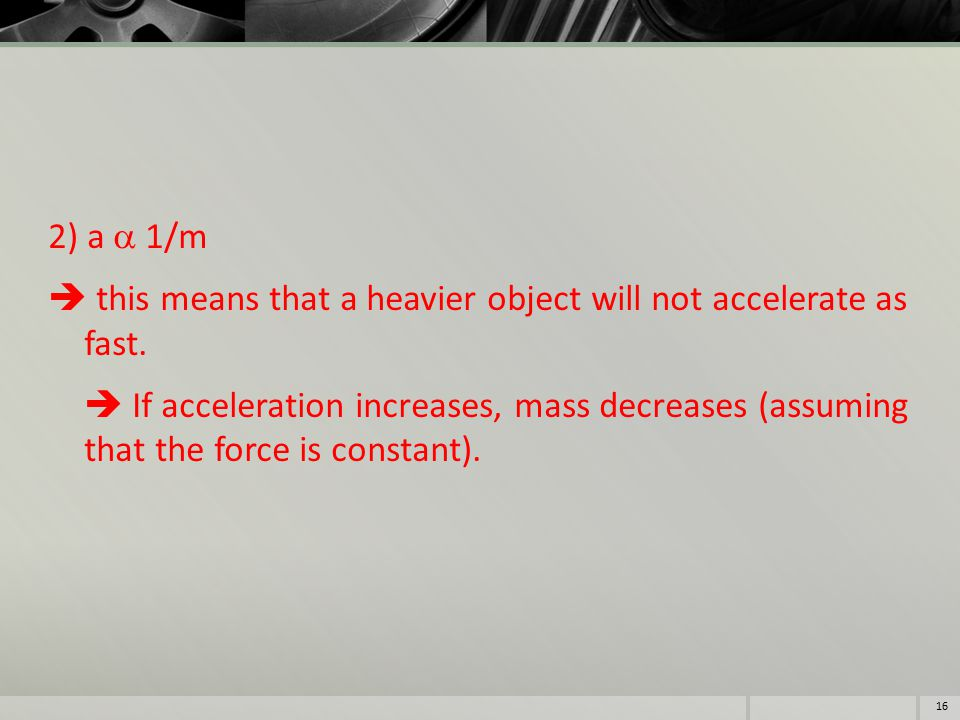 2) a  1/m  this means that a heavier object will not accelerate as fast.