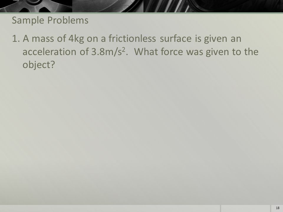 Sample Problems 1. A mass of 4kg on a frictionless surface is given an acceleration of 3.8m/s 2.