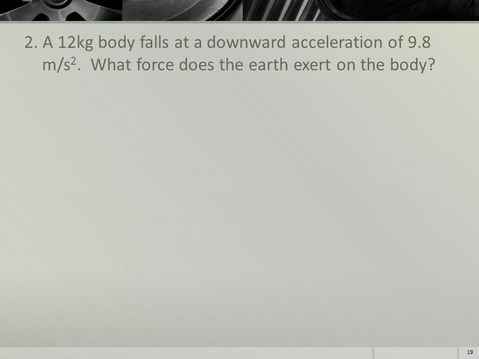 2. A 12kg body falls at a downward acceleration of 9.8 m/s 2.