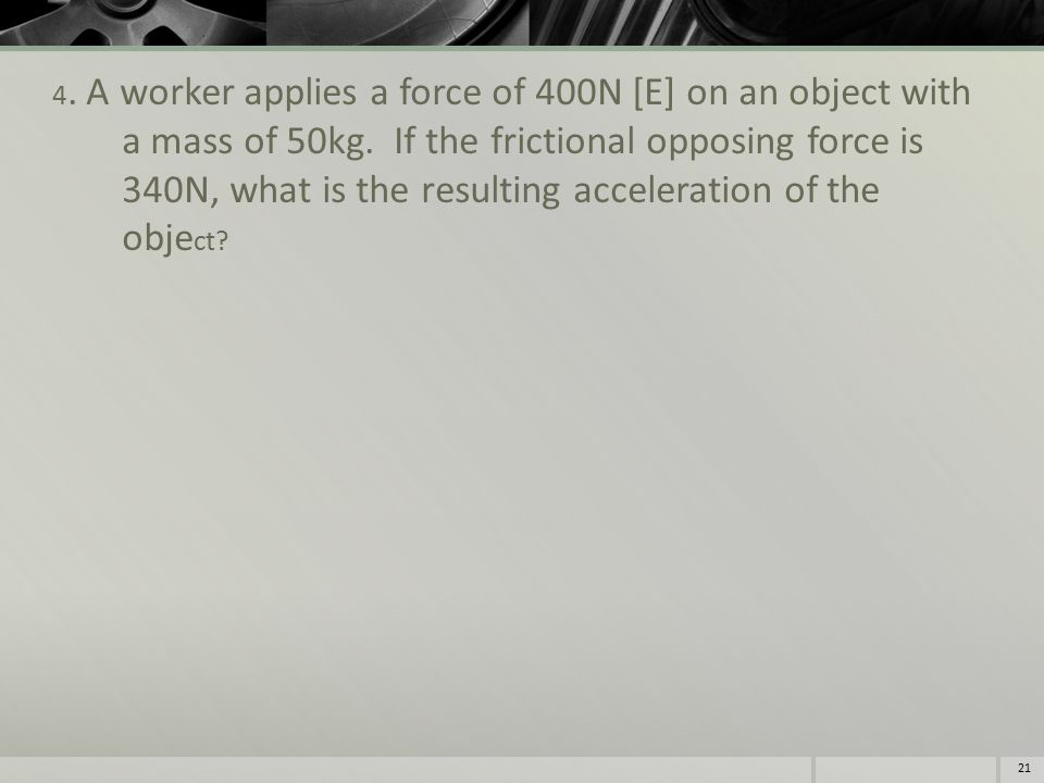 4. A worker applies a force of 400N [E] on an object with a mass of 50kg.