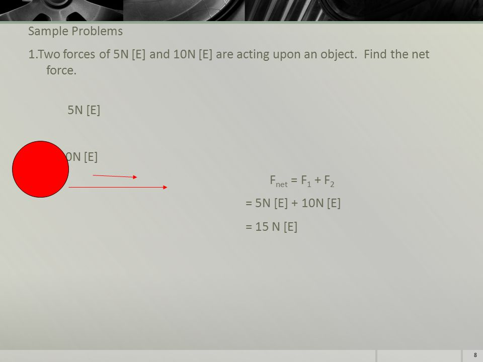 Sample Problems 1.Two forces of 5N [E] and 10N [E] are acting upon an object.