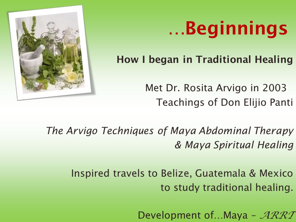 …Beginnings How I began in Traditional Healing Met Dr. Rosita Arvigo in 2003 Teachings of Don Elijio Panti The Arvigo Techniques of Maya Abdominal The