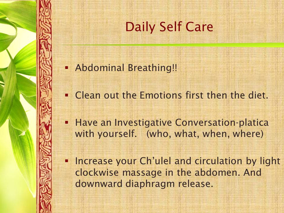 Daily Self Care  Abdominal Breathing!!  Clean out the Emotions first then the diet.  Have an Investigative Conversation-platica with yourself. (who