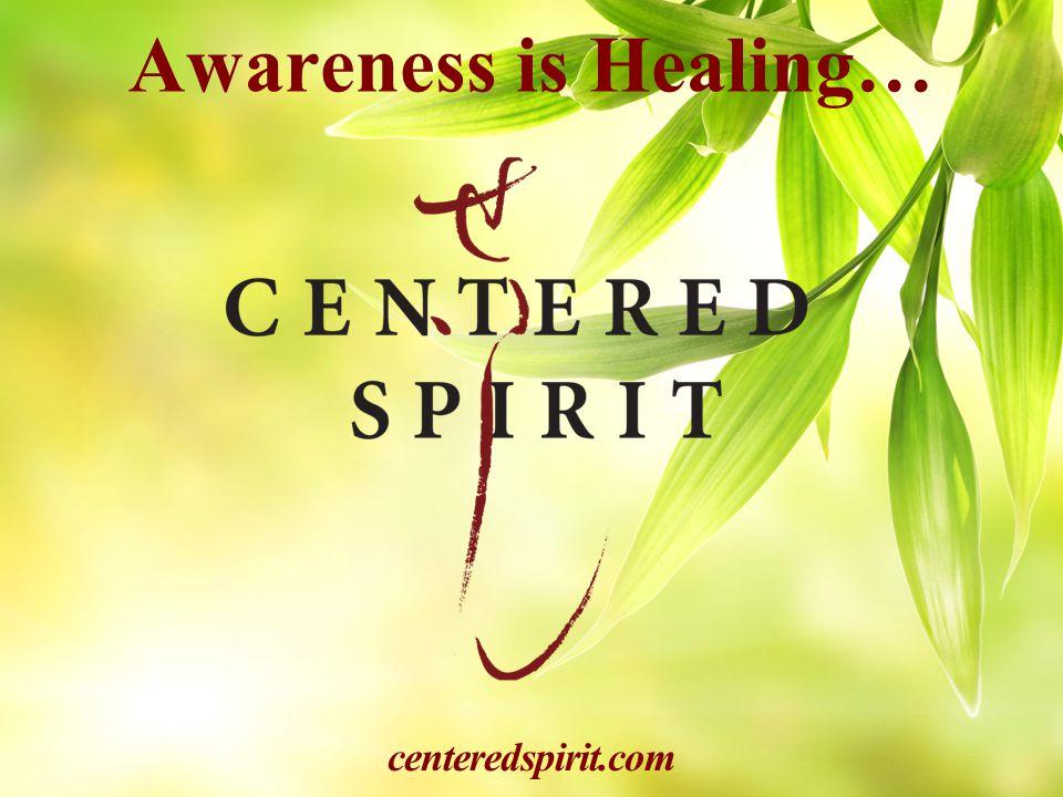 Awareness is Healing… centeredspirit.com