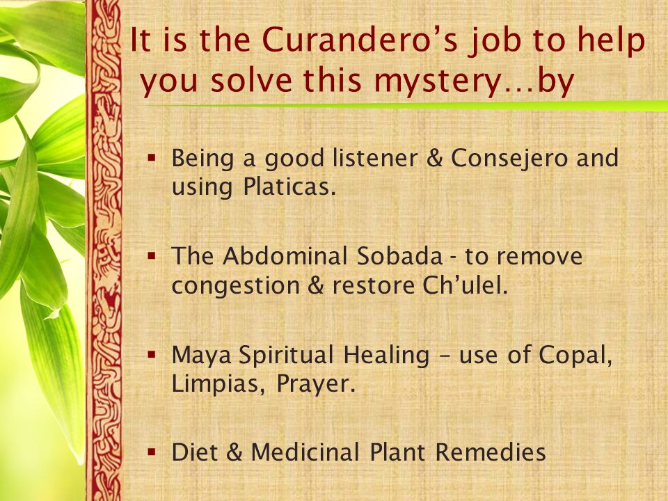 It is the Curandero's job to help you solve this mystery…by  Being a good listener & Consejero and using Platicas.  The Abdominal Sobada - to remove