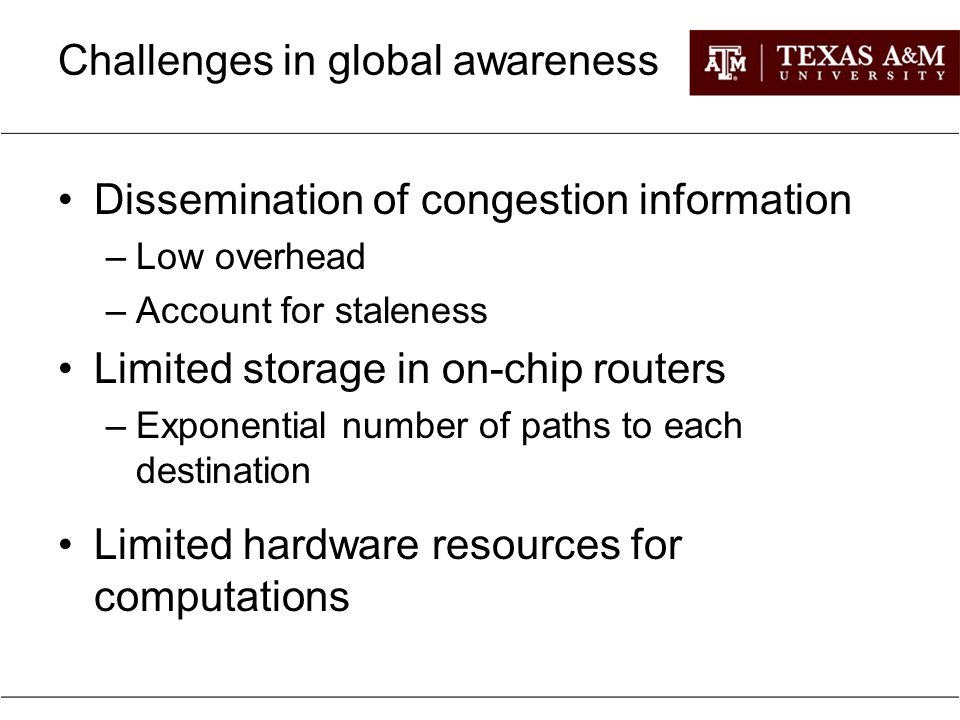 Challenges in global awareness Dissemination of congestion information –Low overhead –Account for staleness Limited storage in on-chip routers –Expone
