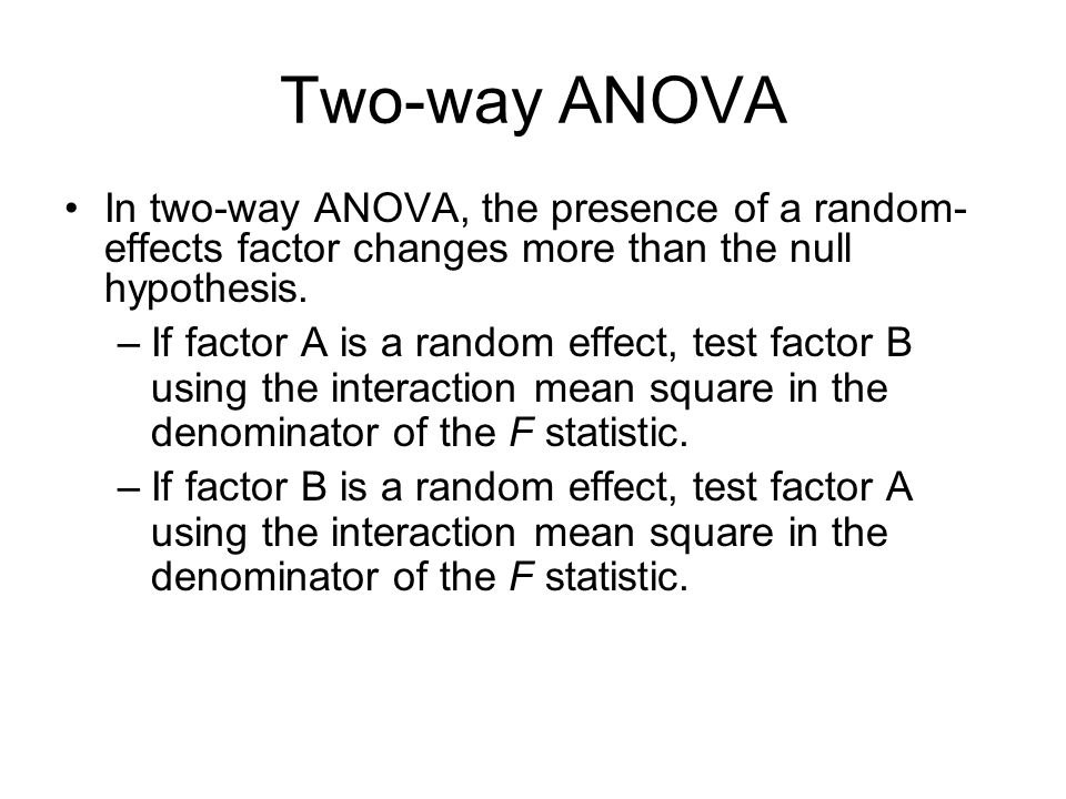 Two-way ANOVA In two-way ANOVA, the presence of a random- effects factor changes more than the null hypothesis. –If factor A is a random effect, test