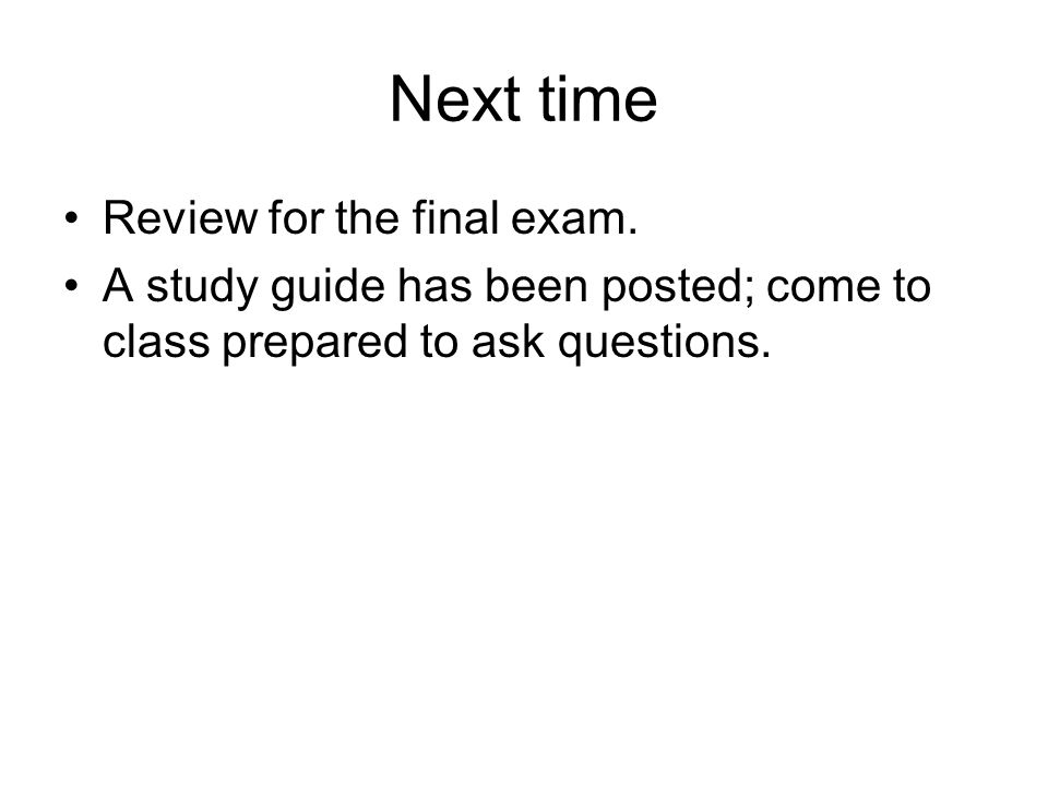 Next time Review for the final exam. A study guide has been posted; come to class prepared to ask questions.