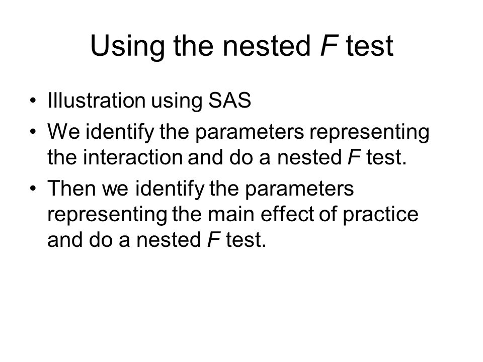 Using the nested F test Illustration using SAS We identify the parameters representing the interaction and do a nested F test. Then we identify the pa
