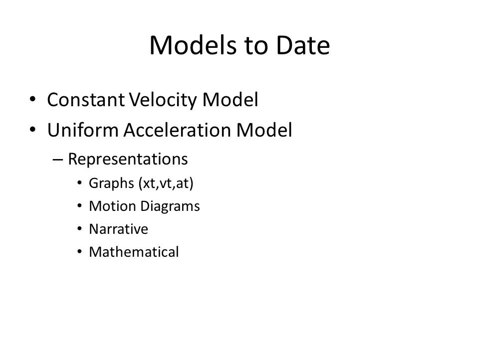 Models to Date Constant Velocity Model Uniform Acceleration Model – Representations Graphs (xt,vt,at) Motion Diagrams Narrative Mathematical