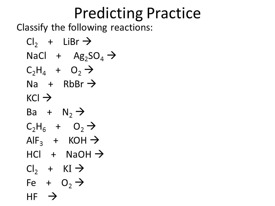 Predicting Practice Classify the following reactions: Cl 2 + LiBr  NaCl + Ag 2 SO 4  C 2 H 4 + O 2  Na + RbBr  KCl  Ba + N 2  C 2 H 6 + O 2  AlF 3 + KOH  HCl + NaOH  Cl 2 + K I  Fe + O 2  HF 