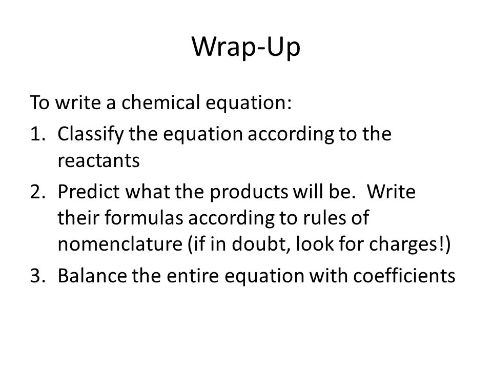 Wrap-Up To write a chemical equation: 1.Classify the equation according to the reactants 2.Predict what the products will be. Write their formulas acc