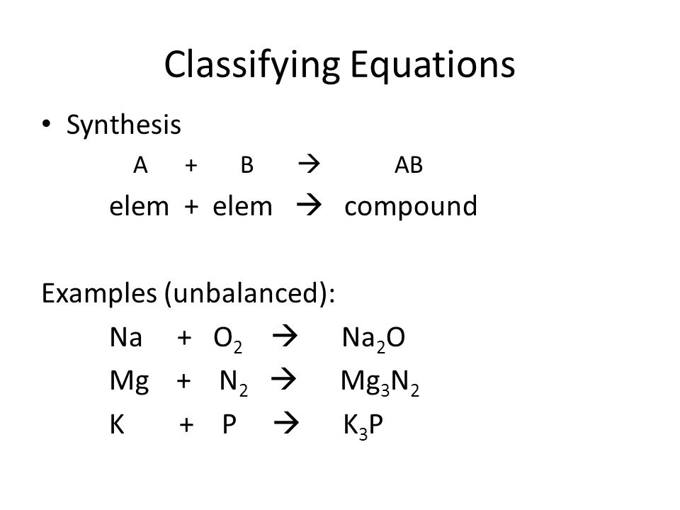 Classifying Equations Synthesis A + B  AB elem + elem  compound Examples (unbalanced): Na + O 2  Na 2 O Mg + N 2  Mg 3 N 2 K + P  K 3 P
