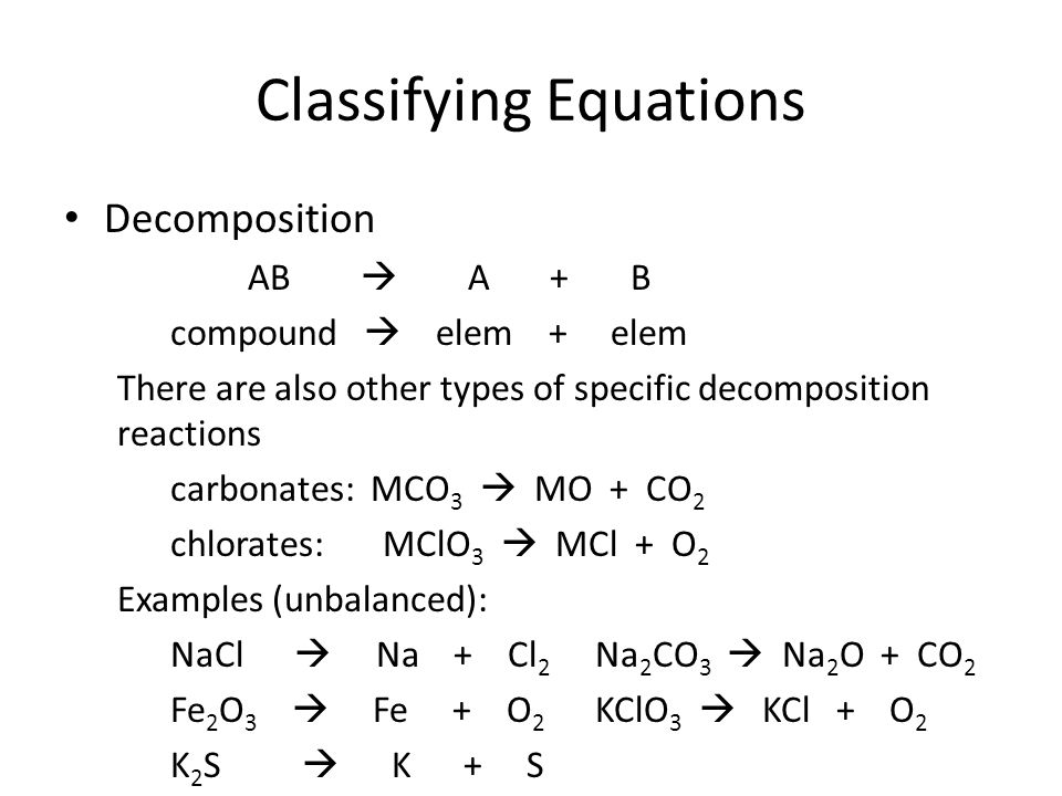 Classifying Equations Decomposition AB  A + B compound  elem + elem There are also other types of specific decomposition reactions carbonates: MCO 3