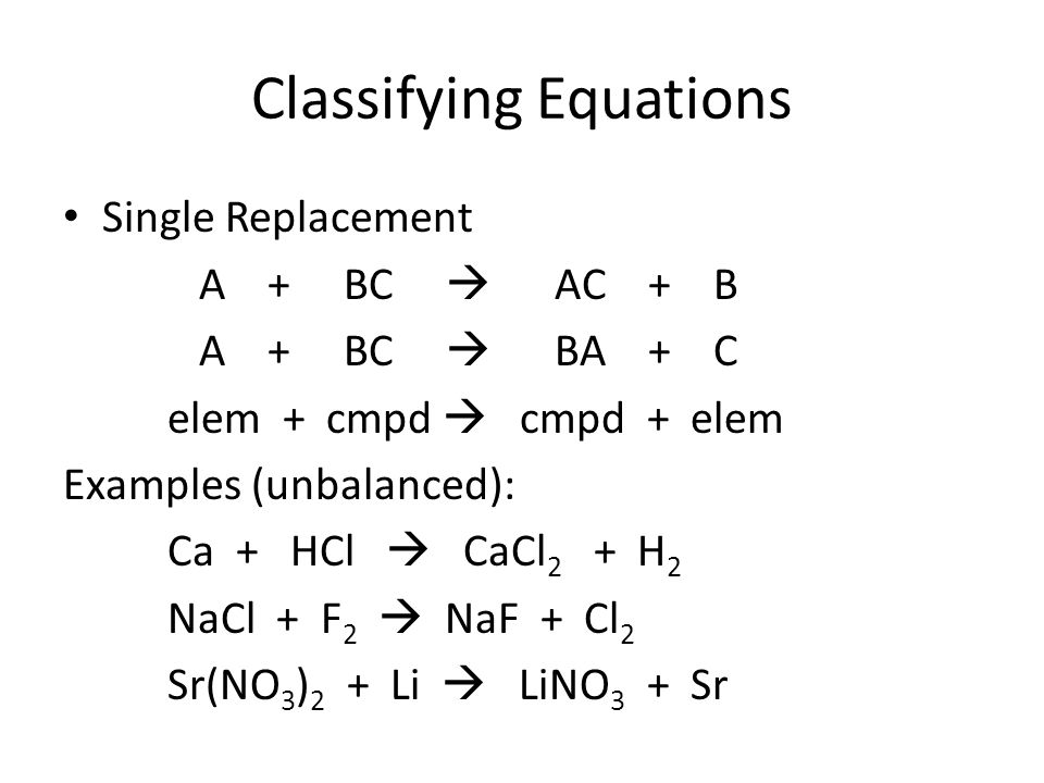 Classifying Equations Single Replacement A + BC  AC + B A + BC  BA + C elem + cmpd  cmpd + elem Examples (unbalanced): Ca + HCl  CaCl 2 + H 2 NaCl + F 2  NaF + Cl 2 Sr(NO 3 ) 2 + Li  LiNO 3 + Sr
