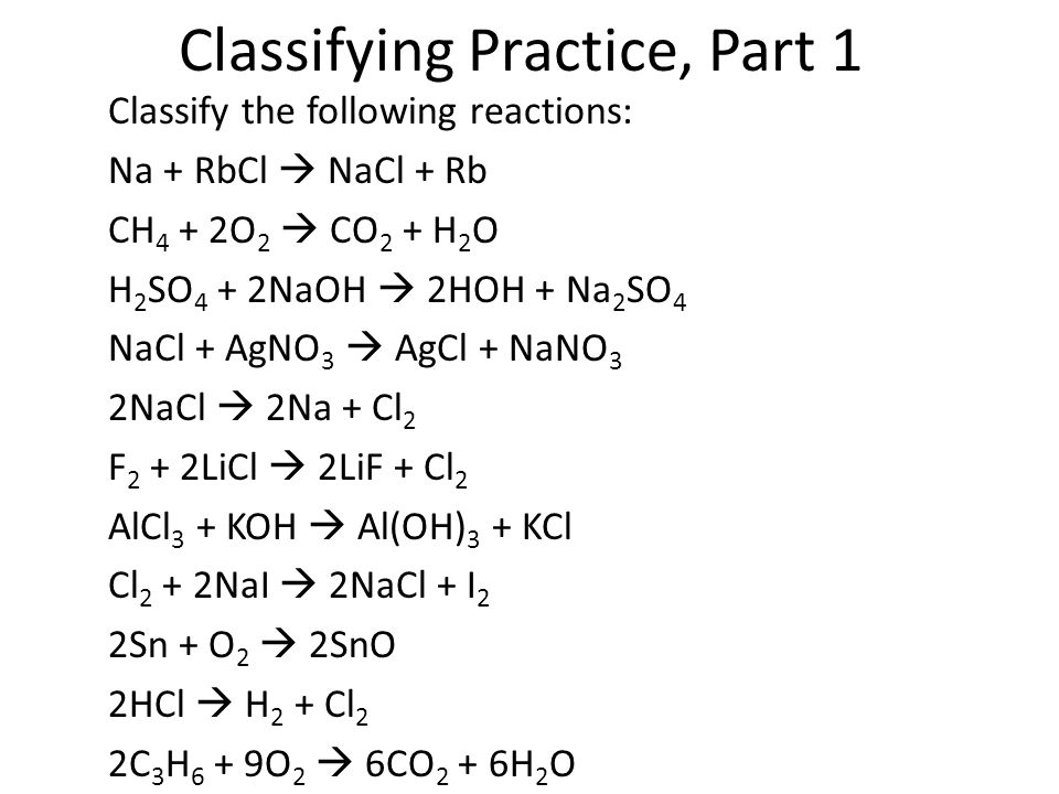 Classifying Practice, Part 1 Classify the following reactions: Na + RbCl  NaCl + Rb CH 4 + 2O 2  CO 2 + H 2 O H 2 SO 4 + 2NaOH  2HOH + Na 2 SO 4 Na