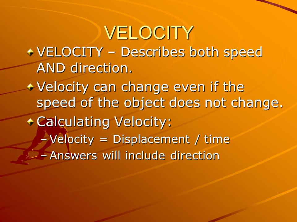 VELOCITY VELOCITY – Describes both speed AND direction. Velocity can change even if the speed of the object does not change. Calculating Velocity: –Ve