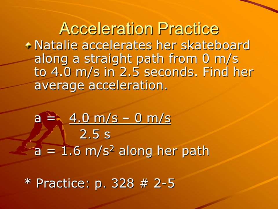 Acceleration Practice Natalie accelerates her skateboard along a straight path from 0 m/s to 4.0 m/s in 2.5 seconds. Find her average acceleration. a