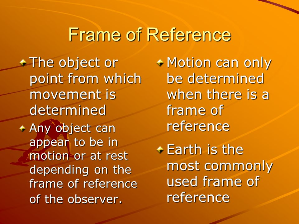 Frame of Reference The object or point from which movement is determined Any object can appear to be in motion or at rest depending on the frame of re