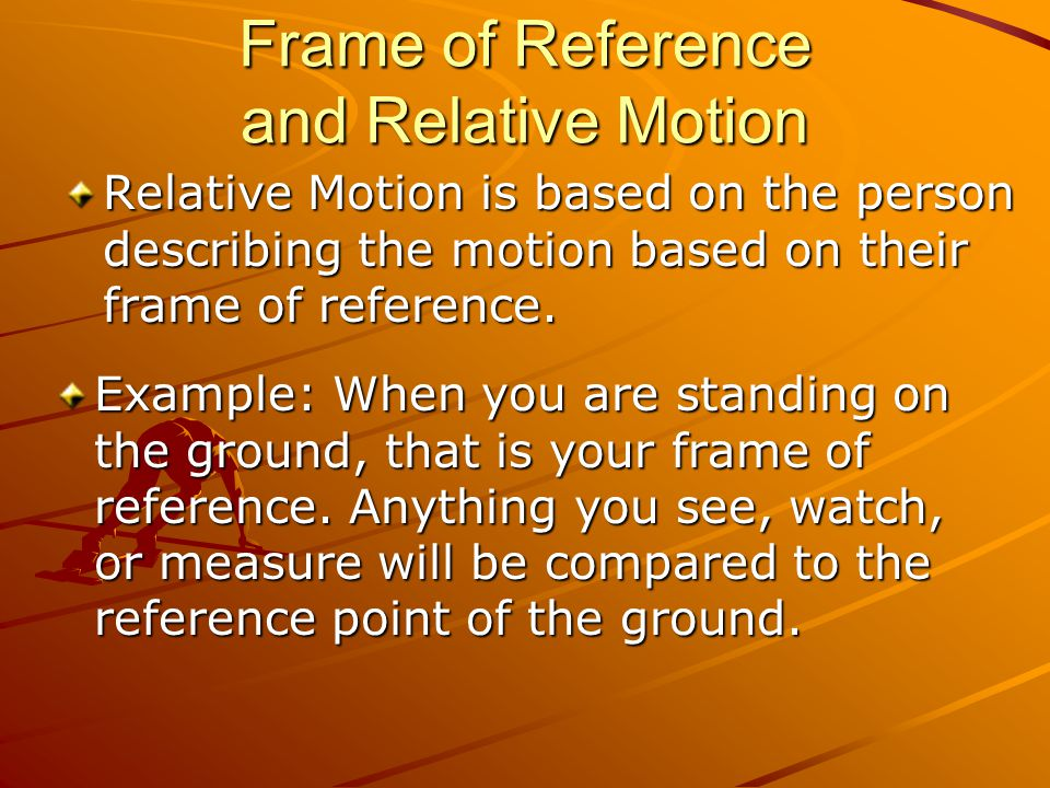 Frame of Reference and Relative Motion Example: When you are standing on the ground, that is your frame of reference. Anything you see, watch, or meas