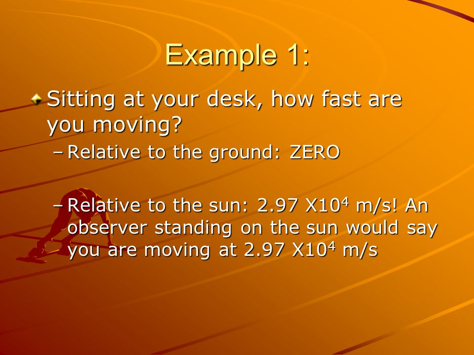Example 1: Sitting at your desk, how fast are you moving? –Relative to the ground: ZERO –Relative to the sun: 2.97 X10 4 m/s! An observer standing on