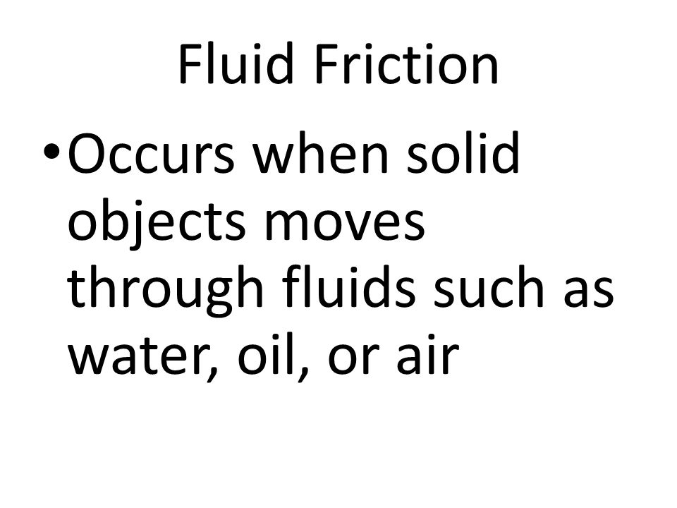 Fluid Friction Occurs when solid objects moves through fluids such as water, oil, or air