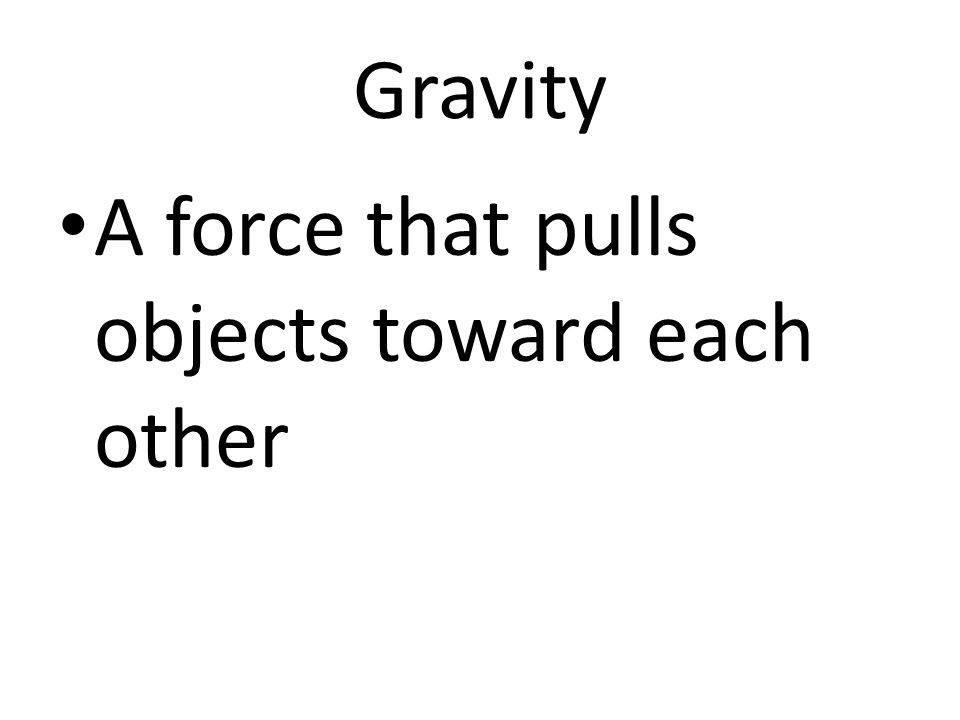 Gravity A force that pulls objects toward each other