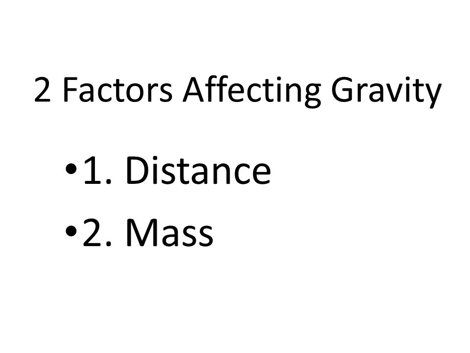 2 Factors Affecting Gravity 1. Distance 2. Mass
