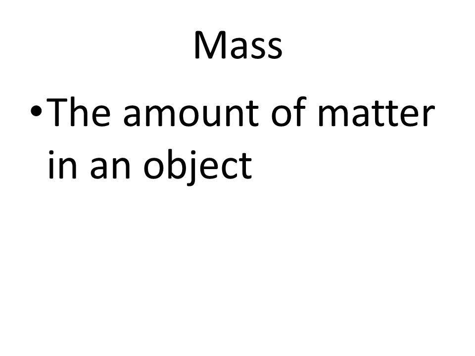 Mass The amount of matter in an object