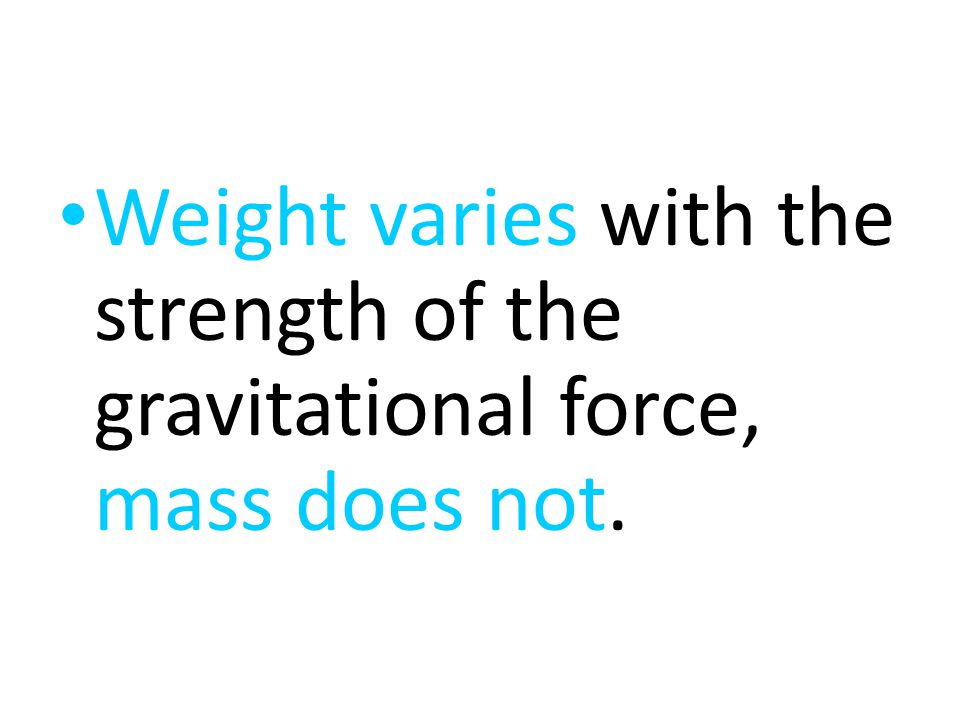 Weight varies with the strength of the gravitational force, mass does not.
