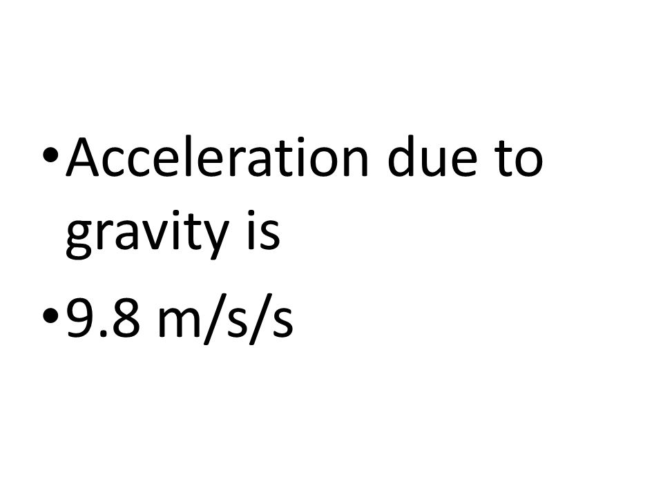 Acceleration due to gravity is 9.8 m/s/s