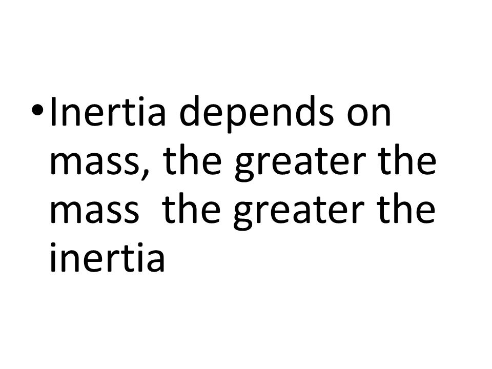 Inertia depends on mass, the greater the mass the greater the inertia