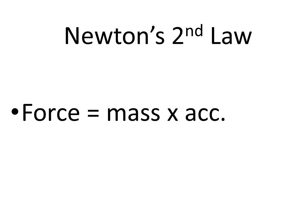 Newton's 2 nd Law Force = mass x acc.