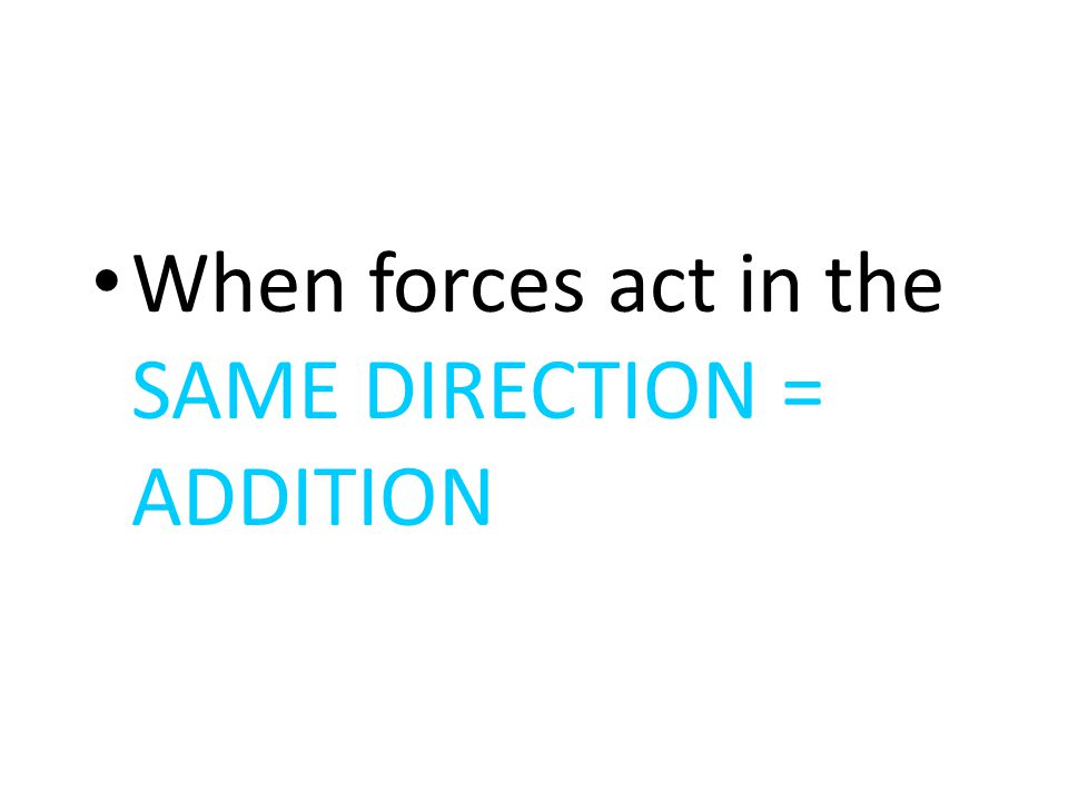 When forces act in the SAME DIRECTION = ADDITION