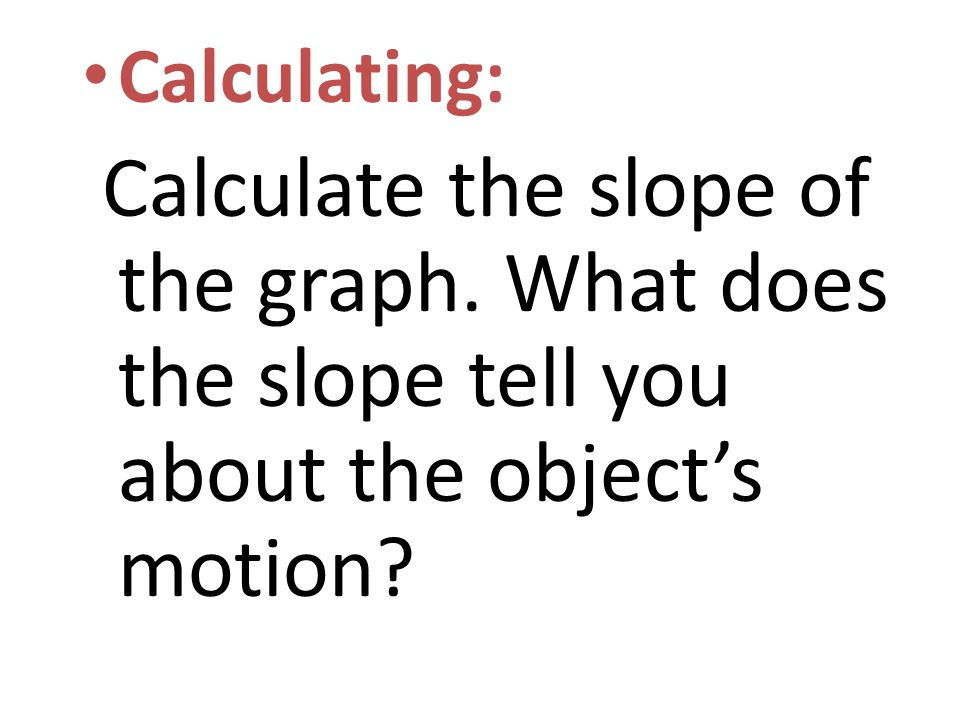 Calculating: Calculate the slope of the graph.