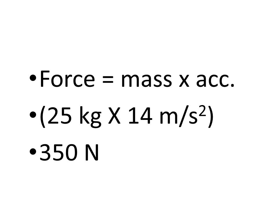 Force = mass x acc. (25 kg X 14 m/s 2 ) 350 N