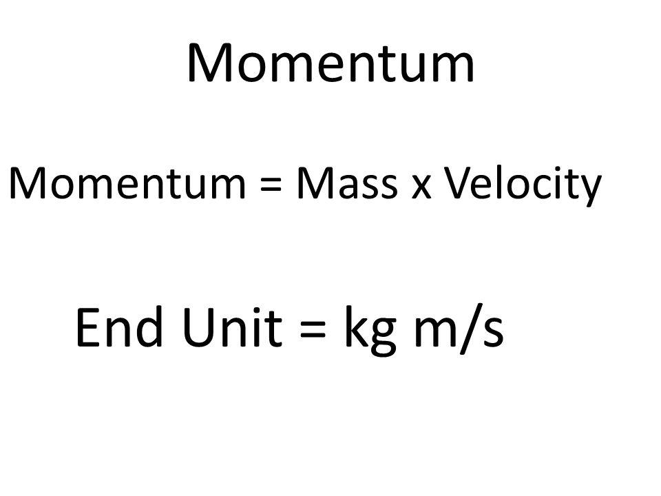 Momentum Momentum = Mass x Velocity End Unit = kg m/s